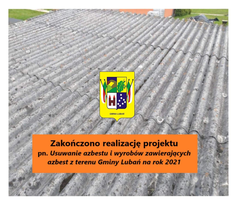 Zakończono realizację Projektu pn. Usuwanie azbestu i wyrobów zawierających azbest z terenu Gminy Lubań na rok 2021